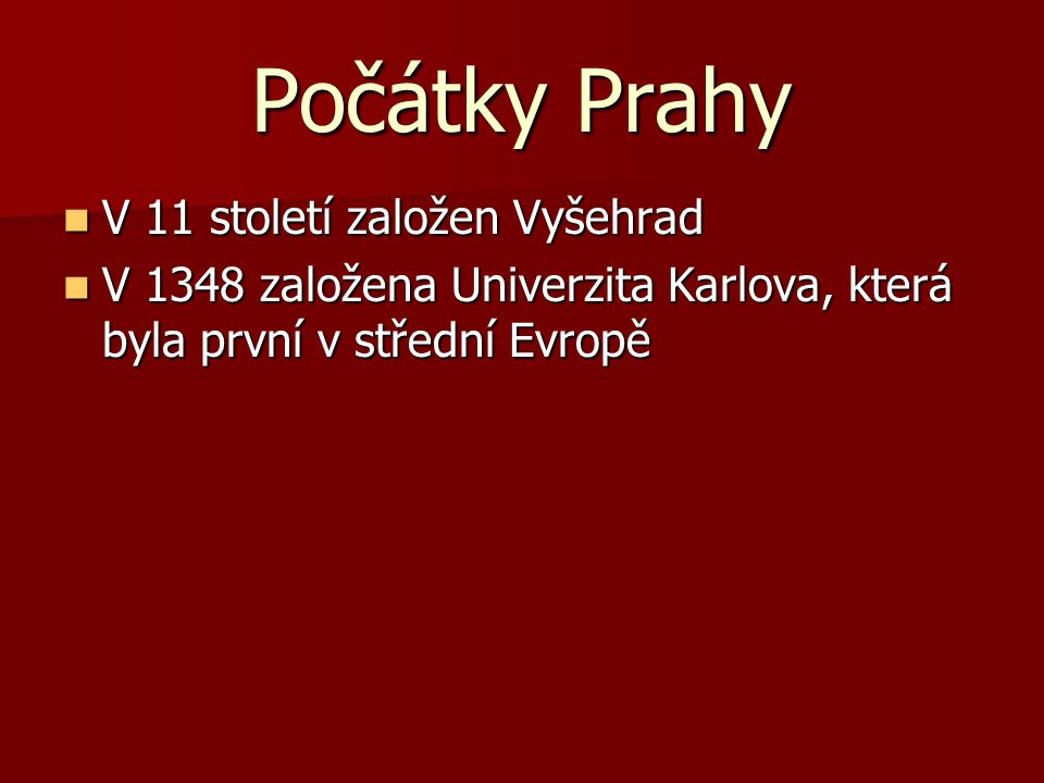 Počátky Prahy V 11 století založen Vyšehrad V 11 století založen Vyšehrad V 1348 založena Univerzita Karlova, která byla první v střední Evropě V 1348 založena Univerzita Karlova, která byla první v střední Evropě V 1356 začala stavět Karlův Most V 1356 začala stavět Karlův Most