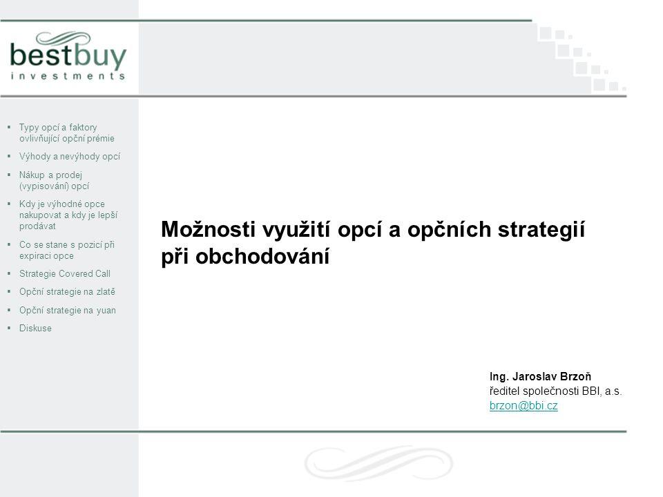 Možnosti využití opcí a opčních strategií při obchodování  Typy opcí a faktory ovlivňující opční prémie  Výhody a nevýhody opcí  Nákup a prodej (vypisování) opcí  Kdy je výhodné opce nakupovat a kdy je lepší prodávat  Co se stane s pozicí při expiraci opce  Strategie Covered Call  Opční strategie na zlatě  Opční strategie na yuan  Diskuse Ing.