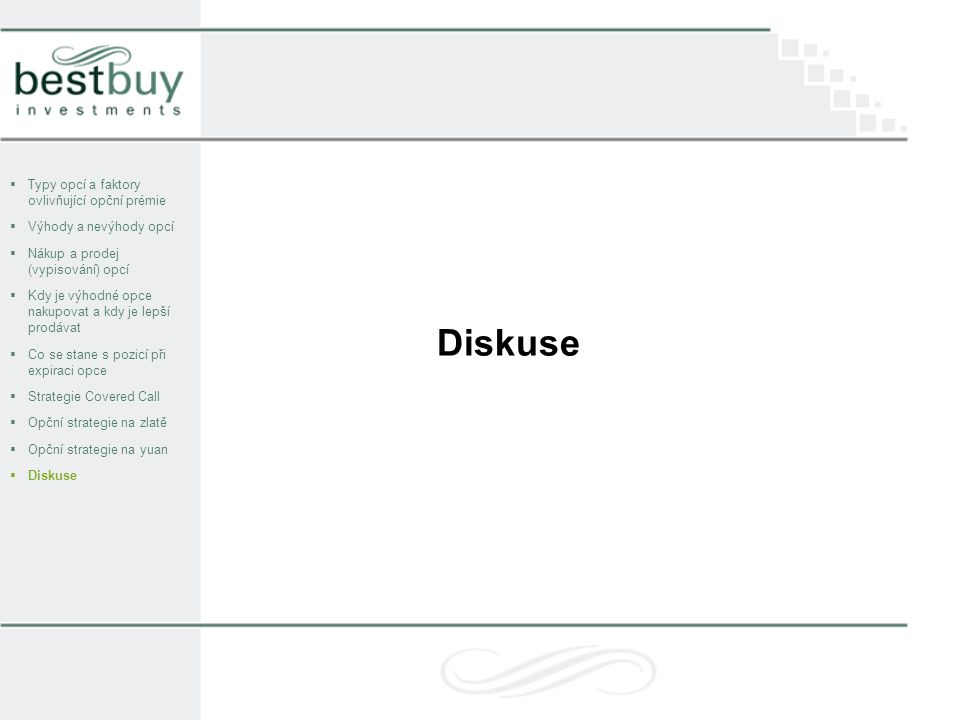  Typy opcí a faktory ovlivňující opční prémie  Výhody a nevýhody opcí  Nákup a prodej (vypisování) opcí  Kdy je výhodné opce nakupovat a kdy je lepší prodávat  Co se stane s pozicí při expiraci opce  Strategie Covered Call  Opční strategie na zlatě  Opční strategie na yuan  Diskuse Diskuse