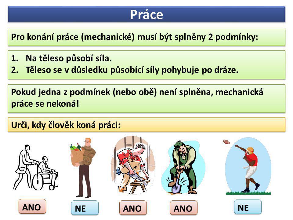 Práce Pro konání práce (mechanické) musí být splněny 2 podmínky: Pro konání práce (mechanické) musí být splněny 2 podmínky: 1.Na těleso působí síla. 2