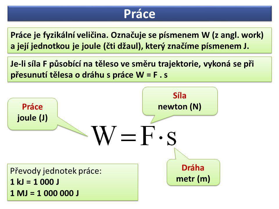 Práce je fyzikální veličina. Označuje se písmenem W (z angl. work) a její jednotkou je joule (čti džaul), který značíme písmenem J. Síla newton (N) Sí