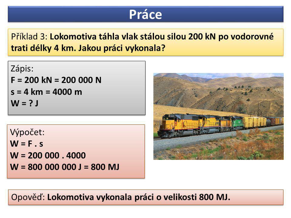 Příklad 3: Lokomotiva táhla vlak stálou silou 200 kN po vodorovné trati délky 4 km. Jakou práci vykonala? Opověď: Lokomotiva vykonala práci o velikost
