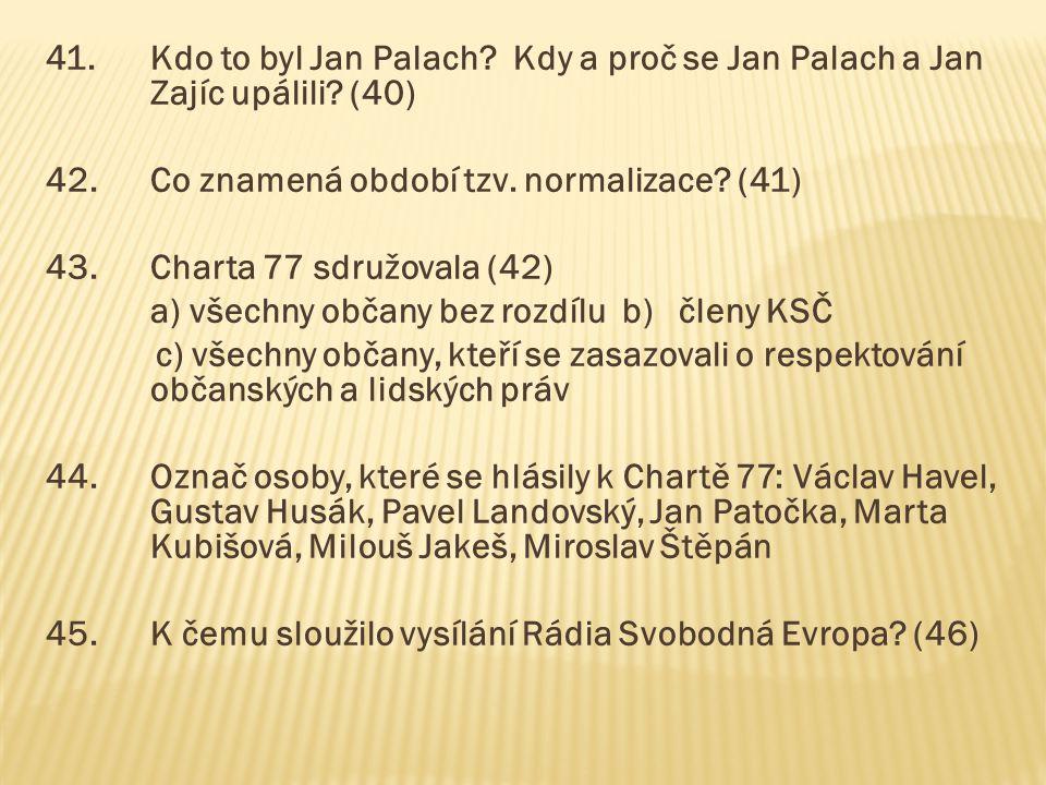 41.Kdo to byl Jan Palach? Kdy a proč se Jan Palach a Jan Zajíc upálili? (40) 42.Co znamená období tzv. normalizace? (41) 43.Charta 77 sdružovala (42)