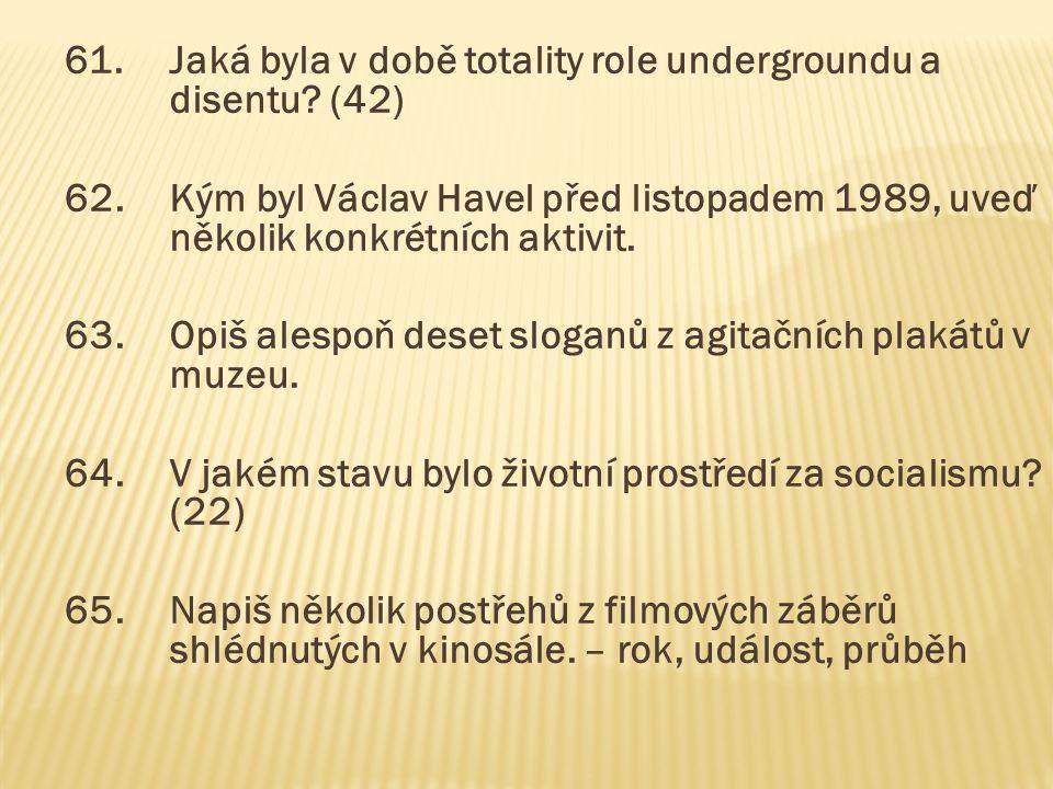 61.Jaká byla v době totality role undergroundu a disentu? (42) 62.Kým byl Václav Havel před listopadem 1989, uveď několik konkrétních aktivit. 63.Opiš