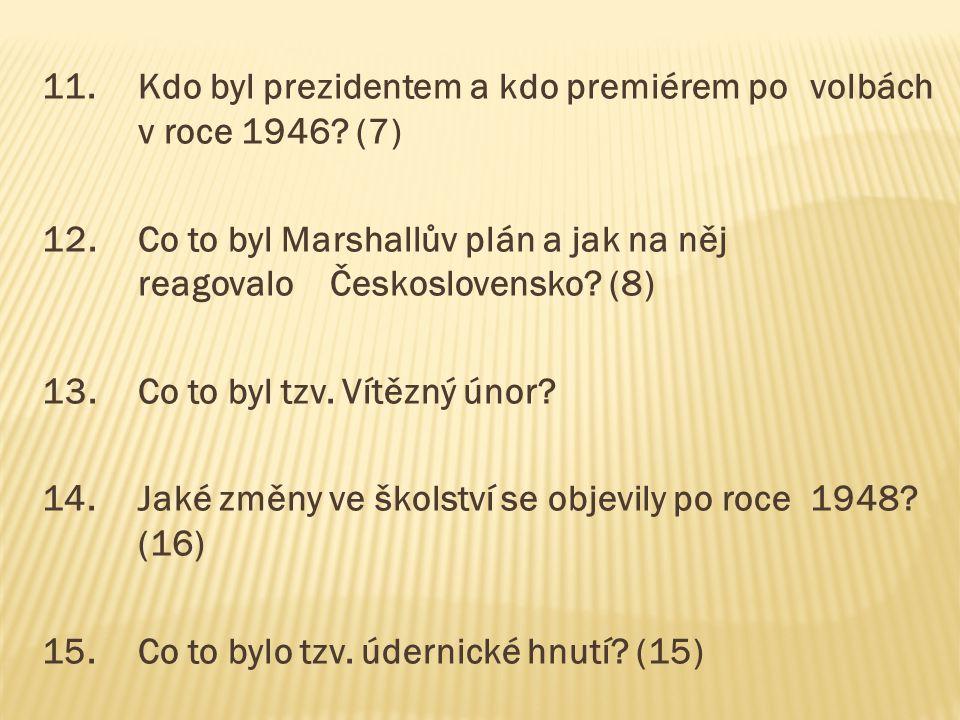 11.Kdo byl prezidentem a kdo premiérem po volbách v roce 1946? (7) 12.Co to byl Marshallův plán a jak na něj reagovalo Československo? (8) 13.Co to by