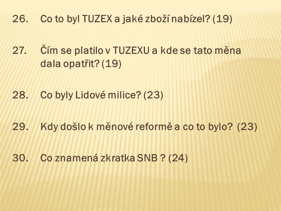 26.Co to byl TUZEX a jaké zboží nabízel? (19) 27.Čím se platilo v TUZEXU a kde se tato měna dala opatřit? (19) 28.Co byly Lidové milice? (23) 29.Kdy d