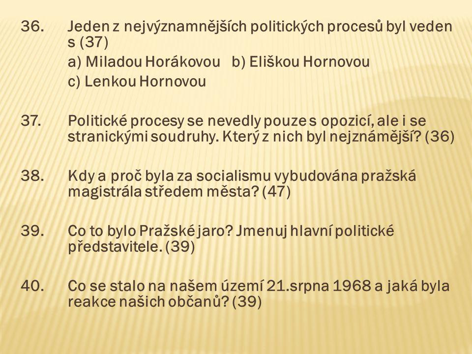 36.Jeden z nejvýznamnějších politických procesů byl veden s (37) a) Miladou Horákovou b) Eliškou Hornovou c) Lenkou Hornovou 37.Politické procesy se n
