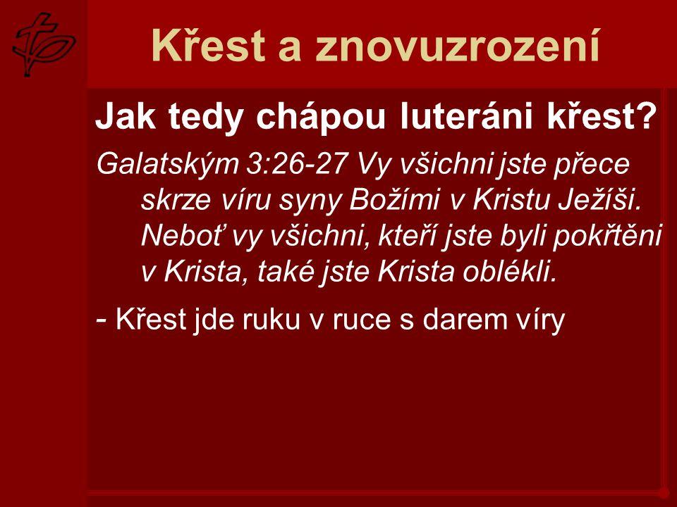 Křest a znovuzrození Jak tedy chápou luteráni křest? Galatským 3:26-27 Vy všichni jste přece skrze víru syny Božími v Kristu Ježíši. Neboť vy všichni,