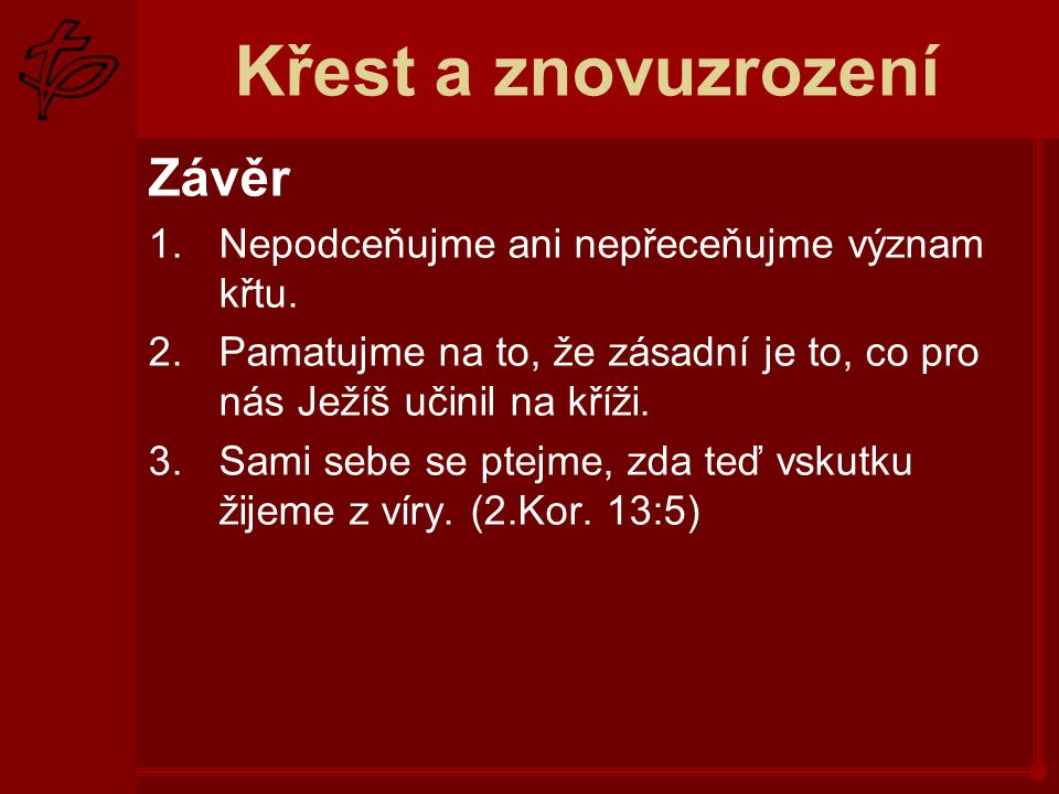 Křest a znovuzrození Závěr 1.Nepodceňujme ani nepřeceňujme význam křtu. 2.Pamatujme na to, že zásadní je to, co pro nás Ježíš učinil na kříži. 3.Sami