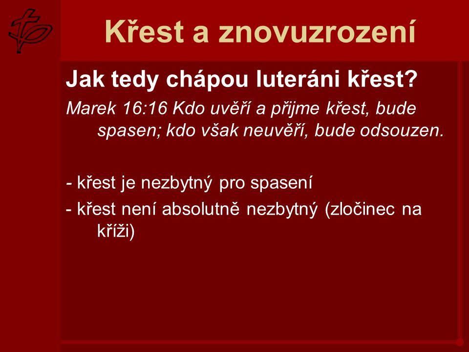 Křest a znovuzrození Jak tedy chápou luteráni křest? Marek 16:16 Kdo uvěří a přijme křest, bude spasen; kdo však neuvěří, bude odsouzen. - křest je ne