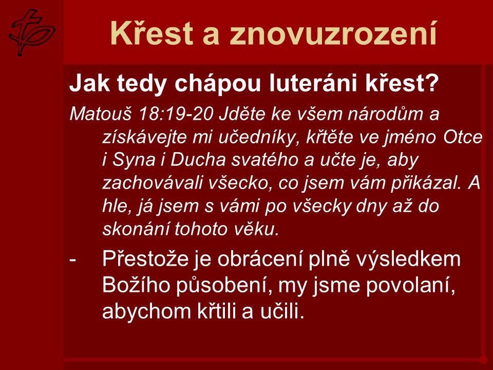 Křest a znovuzrození Jak tedy chápou luteráni křest? Matouš 18:19-20 Jděte ke všem národům a získávejte mi učedníky, křtěte ve jméno Otce i Syna i Duc