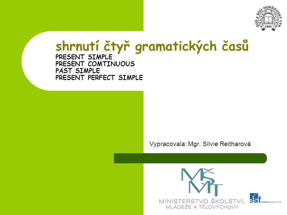 shrnutí čtyř gramatických časů PRESENT SIMPLE PRESENT COMTINUOUS PAST SIMPLE PRESENT PERFECT SIMPLE Vypracovala: Mgr. Silvie Reitharová