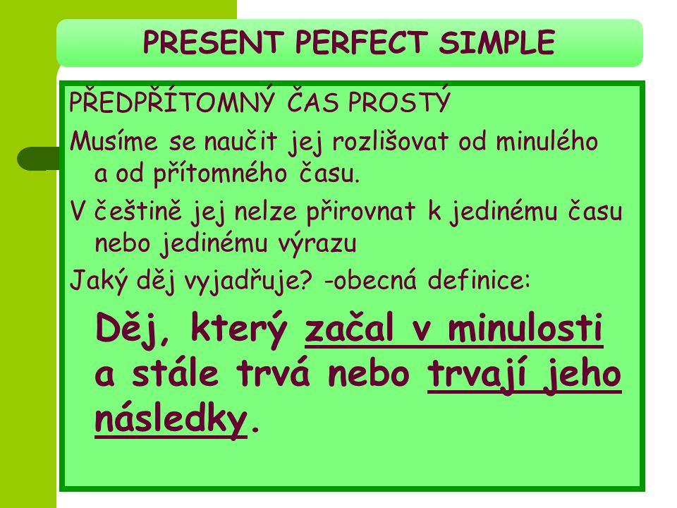 PRESENT PERFECT SIMPLE PŘEDPŘÍTOMNÝ ČAS PROSTÝ Musíme se naučit jej rozlišovat od minulého a od přítomného času. V češtině jej nelze přirovnat k jedin