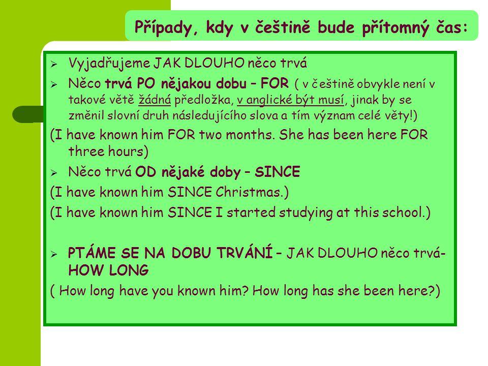 Případy, kdy v češtině bude přítomný čas:  Vyjadřujeme JAK DLOUHO něco trvá  Něco trvá PO nějakou dobu – FOR ( v češtině obvykle není v takové větě