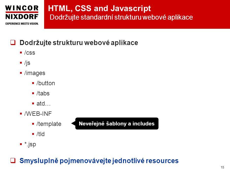 HTML, CSS and Javascript Dodržujte standardní strukturu webové aplikace 15  Dodržujte strukturu webové aplikace  /css  /js  /images  /button  /tabs  atd…  /WEB-INF  /template  /tld  *.jsp  Smysluplně pojmenovávejte jednotlivé resources Neveřejné šablony a includes