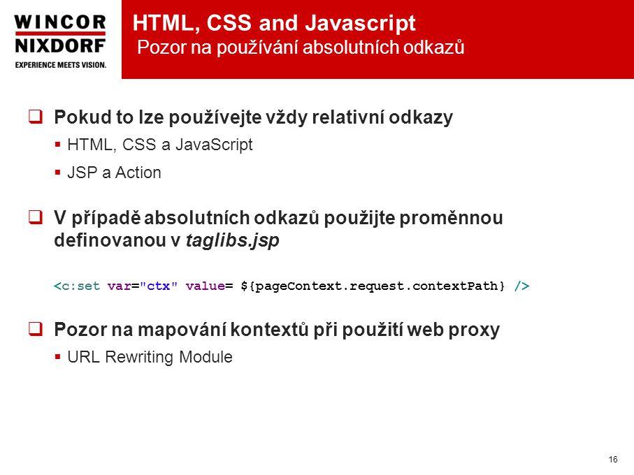 HTML, CSS and Javascript Pozor na používání absolutních odkazů 16  Pokud to lze používejte vždy relativní odkazy  HTML, CSS a JavaScript  JSP a Action  V případě absolutních odkazů použijte proměnnou definovanou v taglibs.jsp  Pozor na mapování kontextů při použití web proxy  URL Rewriting Module