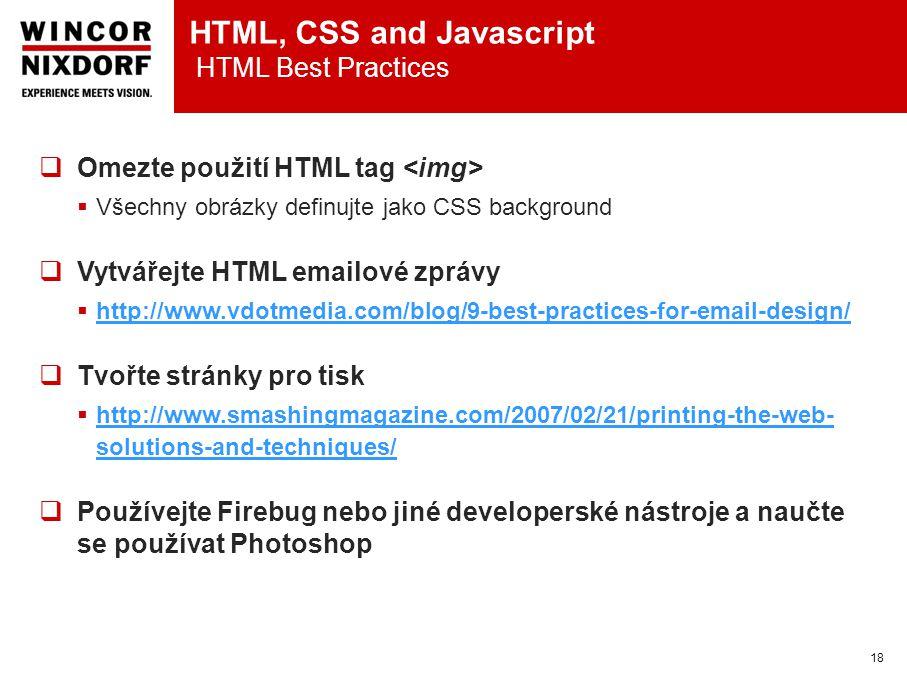 HTML, CSS and Javascript HTML Best Practices 18  Omezte použití HTML tag  Všechny obrázky definujte jako CSS background  Vytvářejte HTML emailové zprávy  http://www.vdotmedia.com/blog/9-best-practices-for-email-design/ http://www.vdotmedia.com/blog/9-best-practices-for-email-design/  Tvořte stránky pro tisk  http://www.smashingmagazine.com/2007/02/21/printing-the-web- solutions-and-techniques/ http://www.smashingmagazine.com/2007/02/21/printing-the-web- solutions-and-techniques/  Používejte Firebug nebo jiné developerské nástroje a naučte se používat Photoshop
