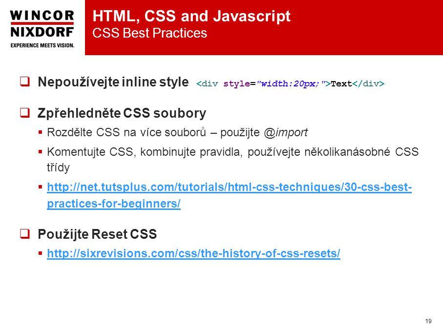 HTML, CSS and Javascript CSS Best Practices 19  Nepoužívejte inline style Text  Zpřehledněte CSS soubory  Rozdělte CSS na více souborů – použijte @import  Komentujte CSS, kombinujte pravidla, používejte několikanásobné CSS třídy  http://net.tutsplus.com/tutorials/html-css-techniques/30-css-best- practices-for-beginners/ http://net.tutsplus.com/tutorials/html-css-techniques/30-css-best- practices-for-beginners/  Použijte Reset CSS  http://sixrevisions.com/css/the-history-of-css-resets/ http://sixrevisions.com/css/the-history-of-css-resets/