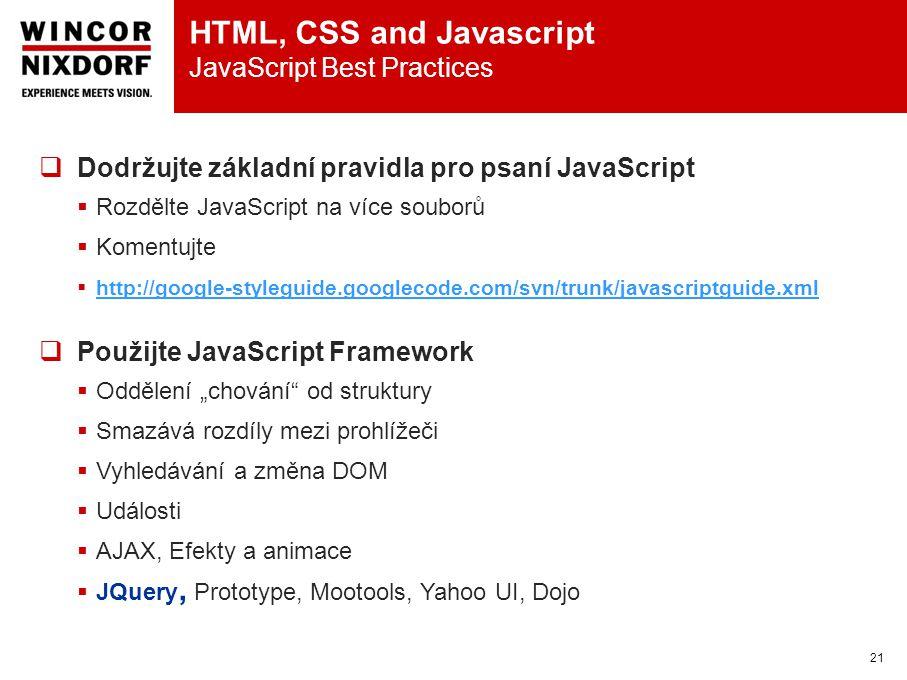 """HTML, CSS and Javascript JavaScript Best Practices 21  Dodržujte základní pravidla pro psaní JavaScript  Rozdělte JavaScript na více souborů  Komentujte  http://google-styleguide.googlecode.com/svn/trunk/javascriptguide.xml http://google-styleguide.googlecode.com/svn/trunk/javascriptguide.xml  Použijte JavaScript Framework  Oddělení """"chování od struktury  Smazává rozdíly mezi prohlížeči  Vyhledávání a změna DOM  Události  AJAX, Efekty a animace  JQuery, Prototype, Mootools, Yahoo UI, Dojo"""