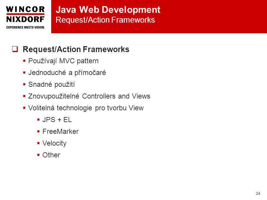 Java Web Development Request/Action Frameworks 24  Request/Action Frameworks  Používají MVC pattern  Jednoduché a přímočaré  Snadné použití  Znovupoužitelné Controllers and Views  Volitelná technologie pro tvorbu View  JPS + EL  FreeMarker  Velocity  Other