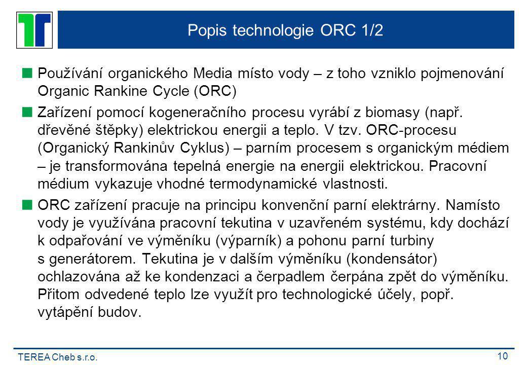 TEREA Cheb s.r.o. 10 Popis technologie ORC 1/2  Používání organického Media místo vody – z toho vzniklo pojmenování Organic Rankine Cycle (ORC)  Zař