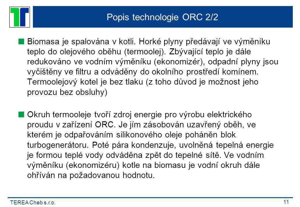 TEREA Cheb s.r.o. 11 Popis technologie ORC 2/2  Biomasa je spalována v kotli. Horké plyny předávají ve výměníku teplo do olejového oběhu (termoolej).