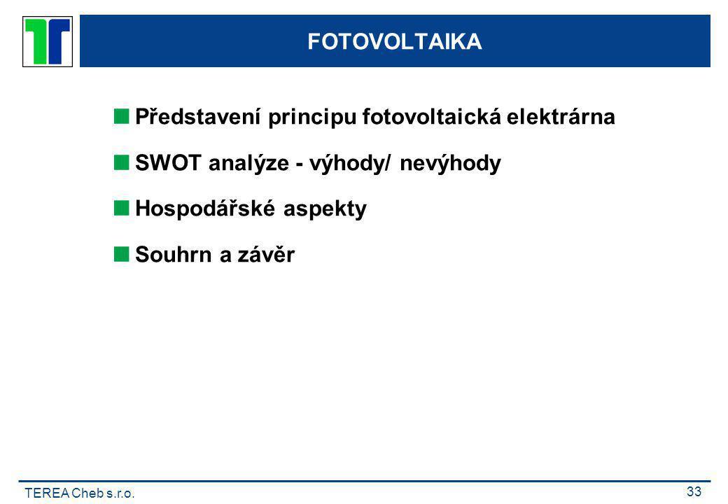 TEREA Cheb s.r.o. 33 FOTOVOLTAIKA  Představení principu fotovoltaická elektrárna  SWOT analýze - výhody/ nevýhody  Hospodářské aspekty  Souhrn a z