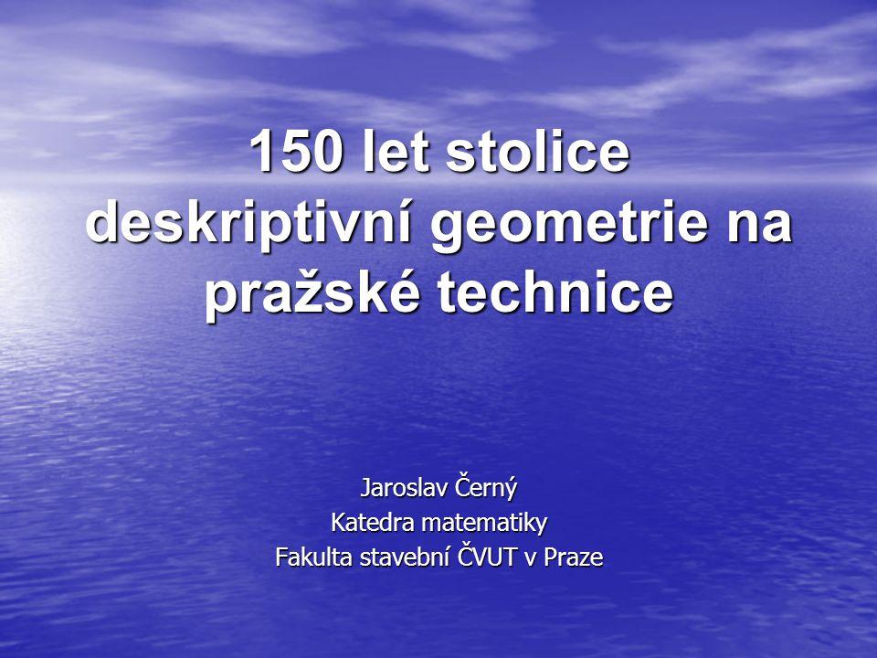 150 let stolice deskriptivní geometrie na pražské technice Jaroslav Černý Katedra matematiky Fakulta stavební ČVUT v Praze