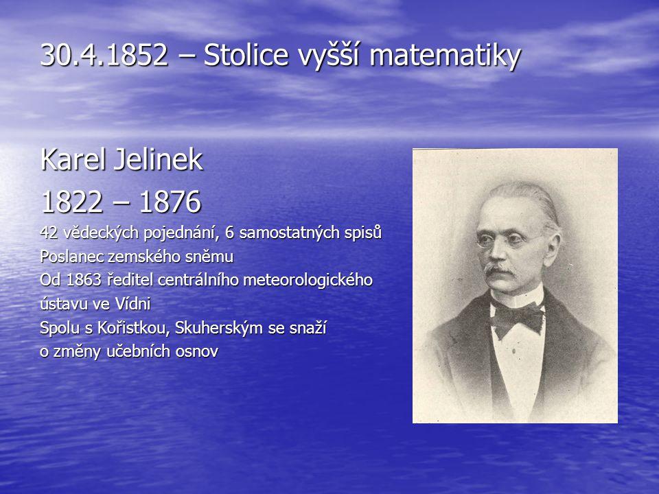 30.4.1852 – Stolice vyšší matematiky Karel Jelinek 1822 – 1876 42 vědeckých pojednání, 6 samostatných spisů Poslanec zemského sněmu Od 1863 ředitel ce