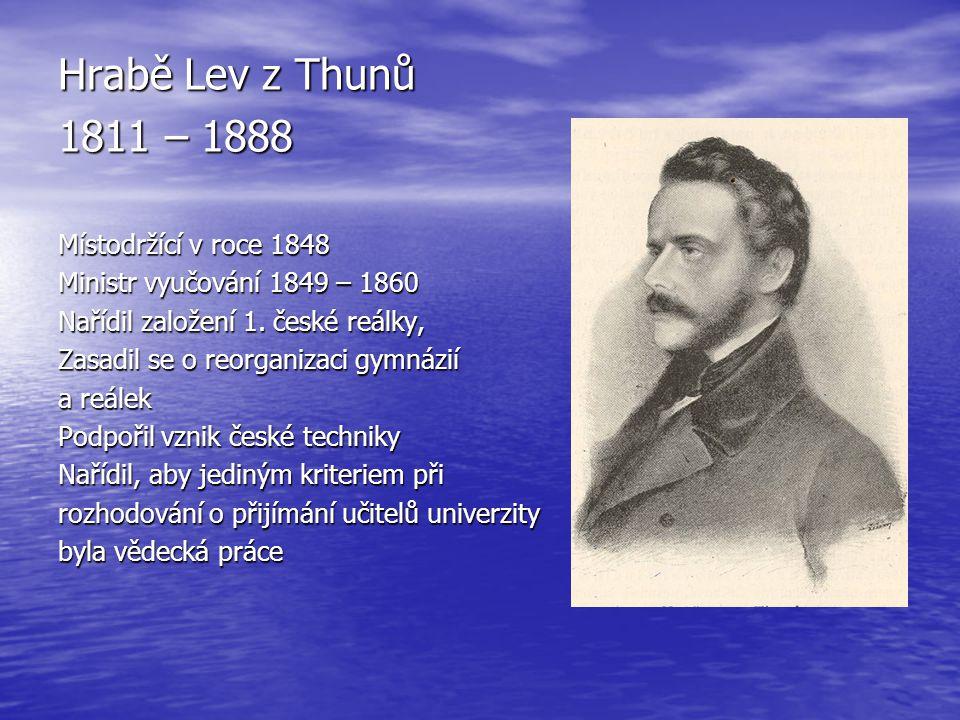 Hrabě Lev z Thunů 1811 – 1888 Místodržící v roce 1848 Ministr vyučování 1849 – 1860 Nařídil založení 1. české reálky, Zasadil se o reorganizaci gymnáz