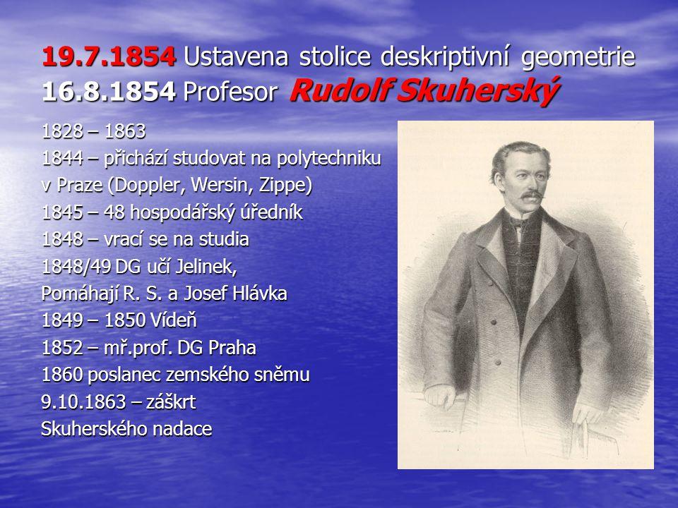 19.7.1854 Ustavena stolice deskriptivní geometrie 16.8.1854 Profesor Rudolf Skuherský 1828 – 1863 1844 – přichází studovat na polytechniku v Praze (Do