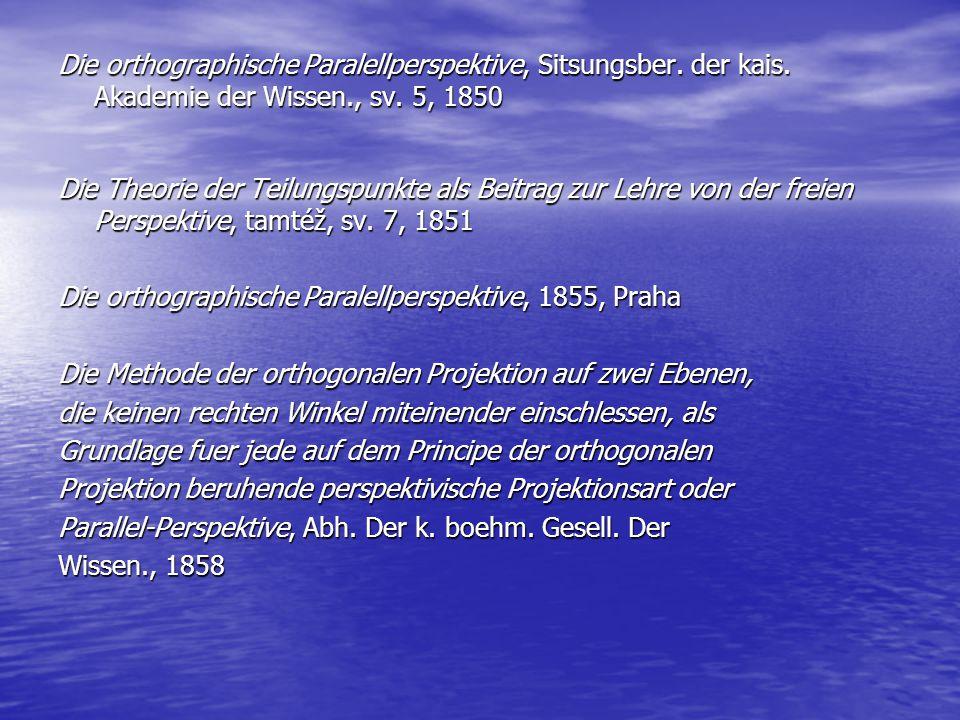 Die orthographische Paralellperspektive, Sitsungsber. der kais. Akademie der Wissen., sv. 5, 1850 Die Theorie der Teilungspunkte als Beitrag zur Lehre