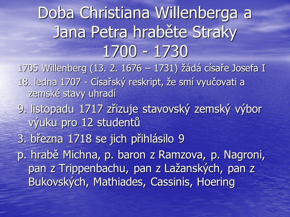 Doba Christiana Willenberga a Jana Petra hraběte Straky 1700 - 1730 1705 Willenberg (13. 2. 1676 – 1731) žádá císaře Josefa I 18. ledna 1707 - Císařsk
