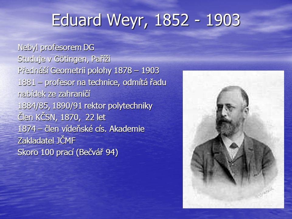 Eduard Weyr, 1852 - 1903 Nebyl profesorem DG Studuje v Götingen, Paříži Přednáší Geometrii polohy 1878 – 1903 1881 – profesor na technice, odmítá řadu