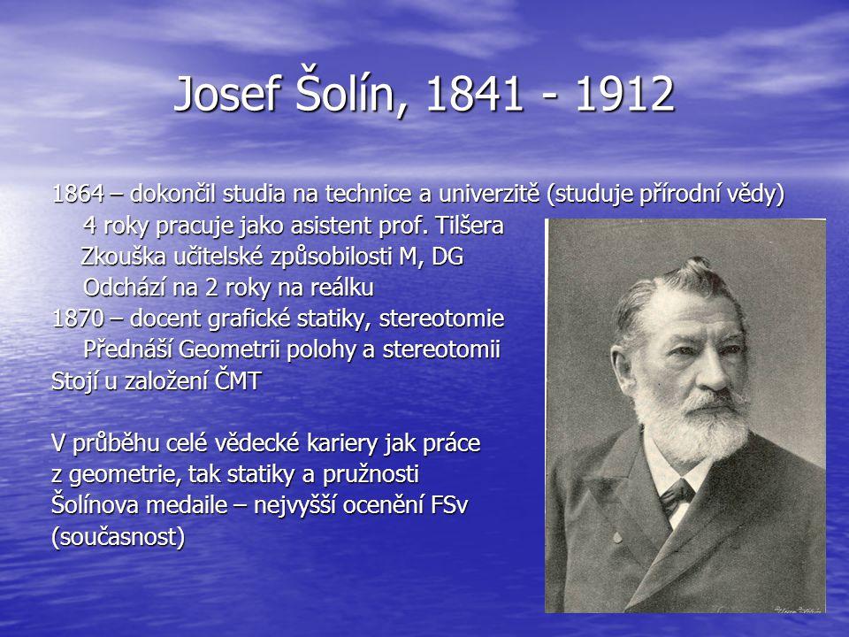 Josef Šolín, 1841 - 1912 1864 – dokončil studia na technice a univerzitě (studuje přírodní vědy) 4 roky pracuje jako asistent prof. Tilšera Zkouška uč