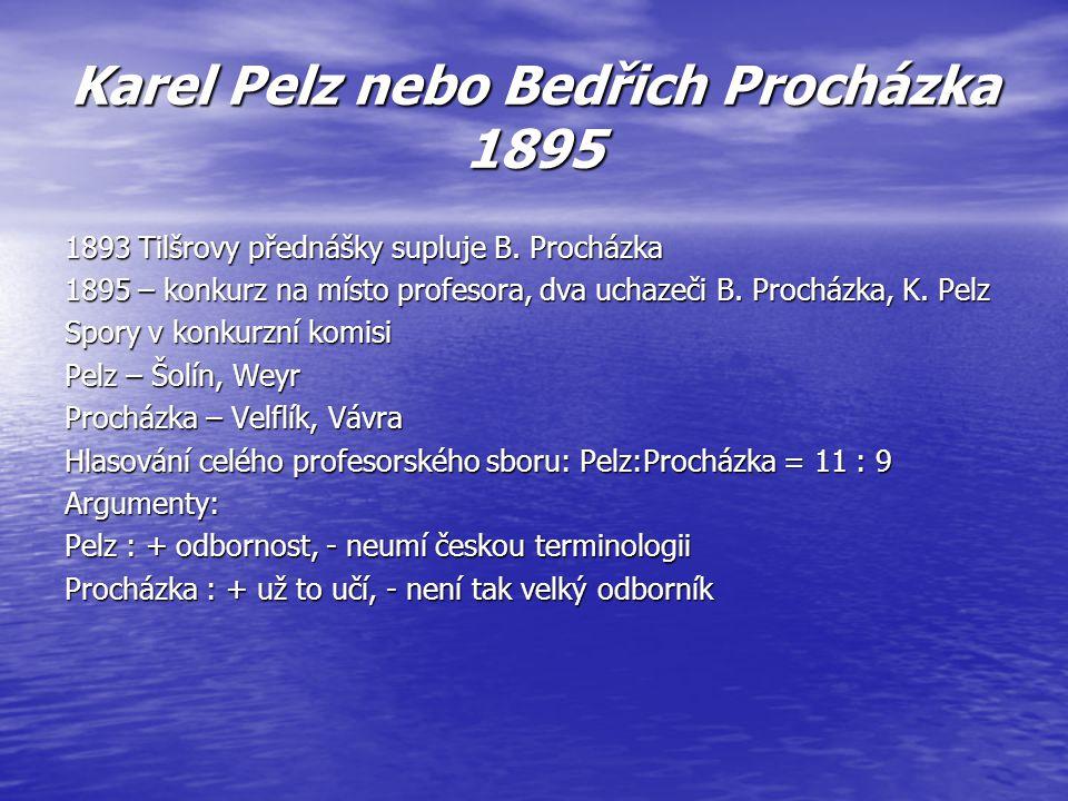 Karel Pelz nebo Bedřich Procházka 1895 1893 Tilšrovy přednášky supluje B. Procházka 1895 – konkurz na místo profesora, dva uchazeči B. Procházka, K. P