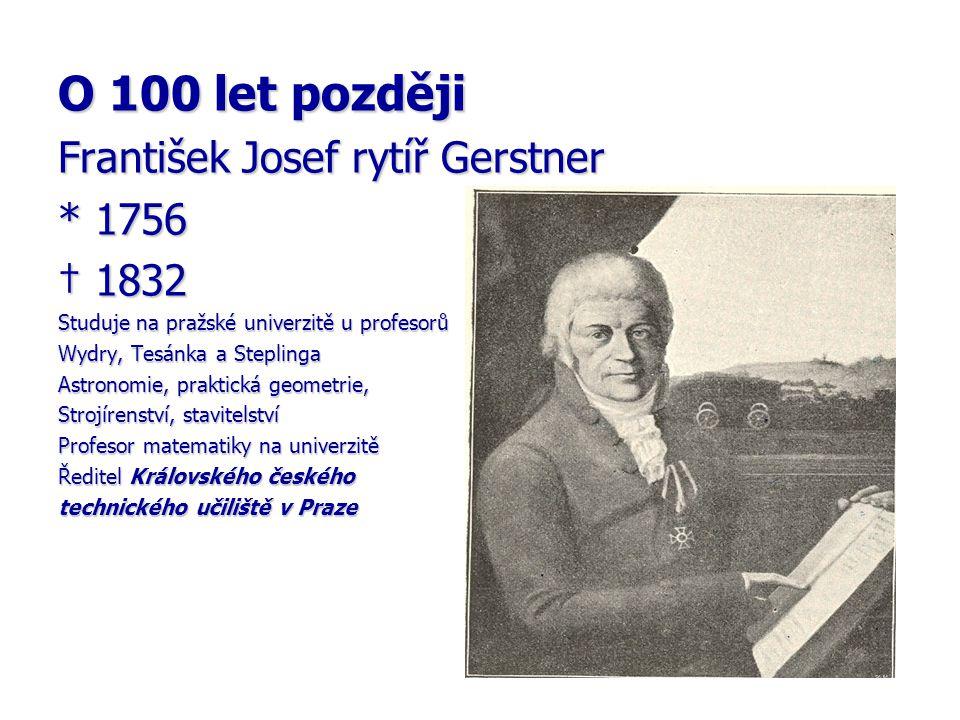 O 100 let později František Josef rytíř Gerstner * 1756 † 1832 Studuje na pražské univerzitě u profesorů Wydry, Tesánka a Steplinga Astronomie, prakti