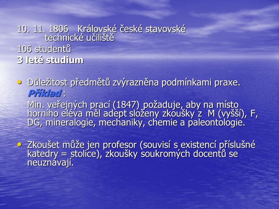 10. 11. 1806 Královské české stavovské technické učiliště 106 studentů 3 leté studium Důležitost předmětů zvýrazněna podmínkami praxe. Důležitost před