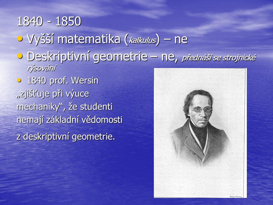 1840 - 1850 Vyšší matematika ( kalkulus ) – ne Vyšší matematika ( kalkulus ) – ne Deskriptivní geometrie – ne, přednáší se strojnické rýsování Deskrip