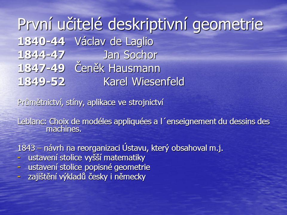 První učitelé deskriptivní geometrie 1840-44Václav de Laglio 1844-47 Jan Sochor 1847-49 Čeněk Hausmann 1849-52 Karel Wiesenfeld Průmětnictví, stíny, a