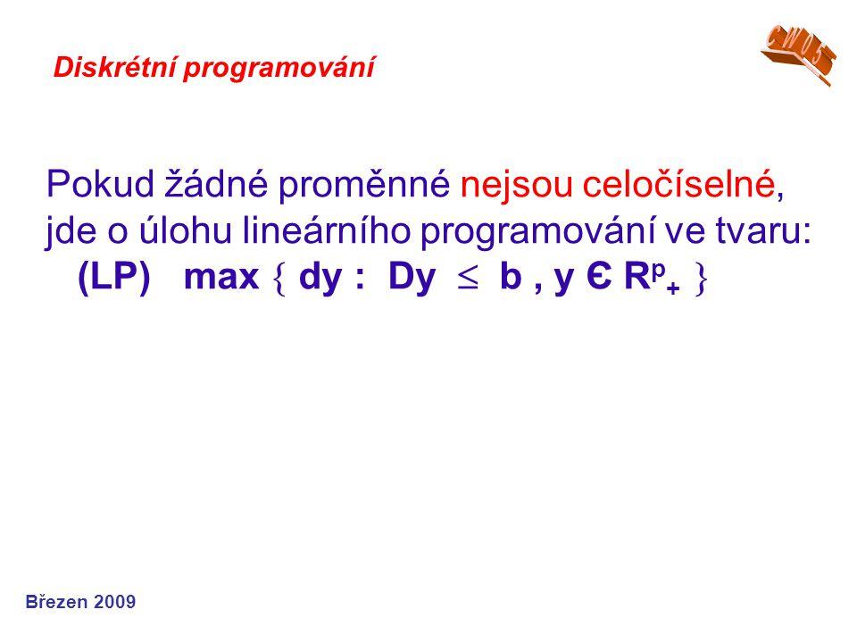 Pokud žádné proměnné nejsou celočíselné, jde o úlohu lineárního programování ve tvaru: (LP) max  dy : Dy  b, y Є R p +  Březen 2009 Diskrétní progr