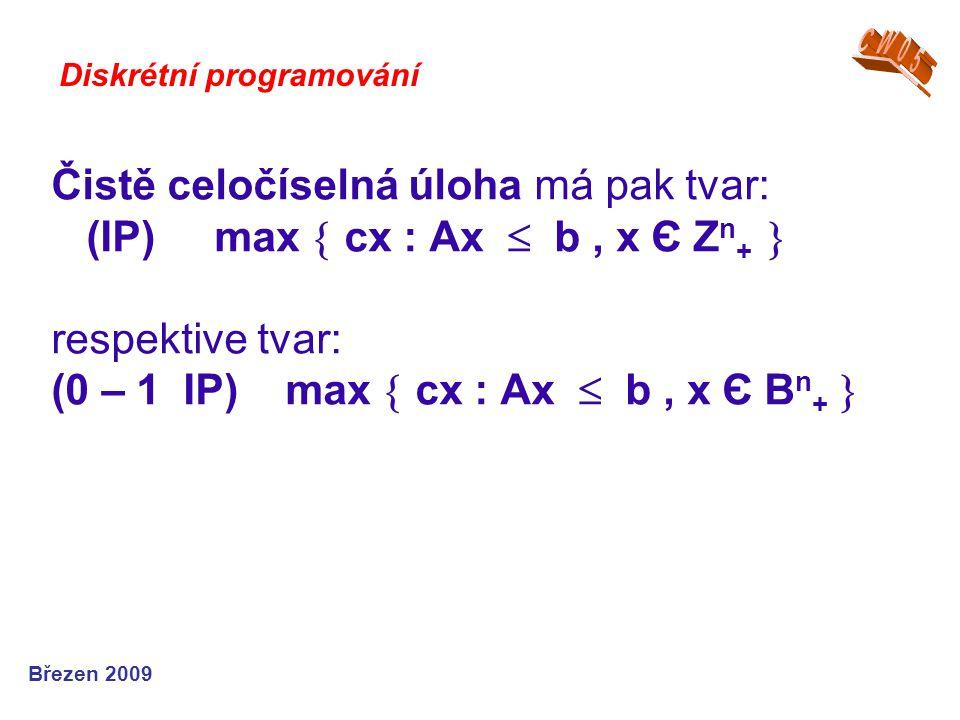 Čistě celočíselná úloha má pak tvar: (IP) max  cx : Ax  b, x Є Z n +  respektive tvar: (0 – 1 IP) max  cx : Ax  b, x Є B n +  Březen 2009 Diskré