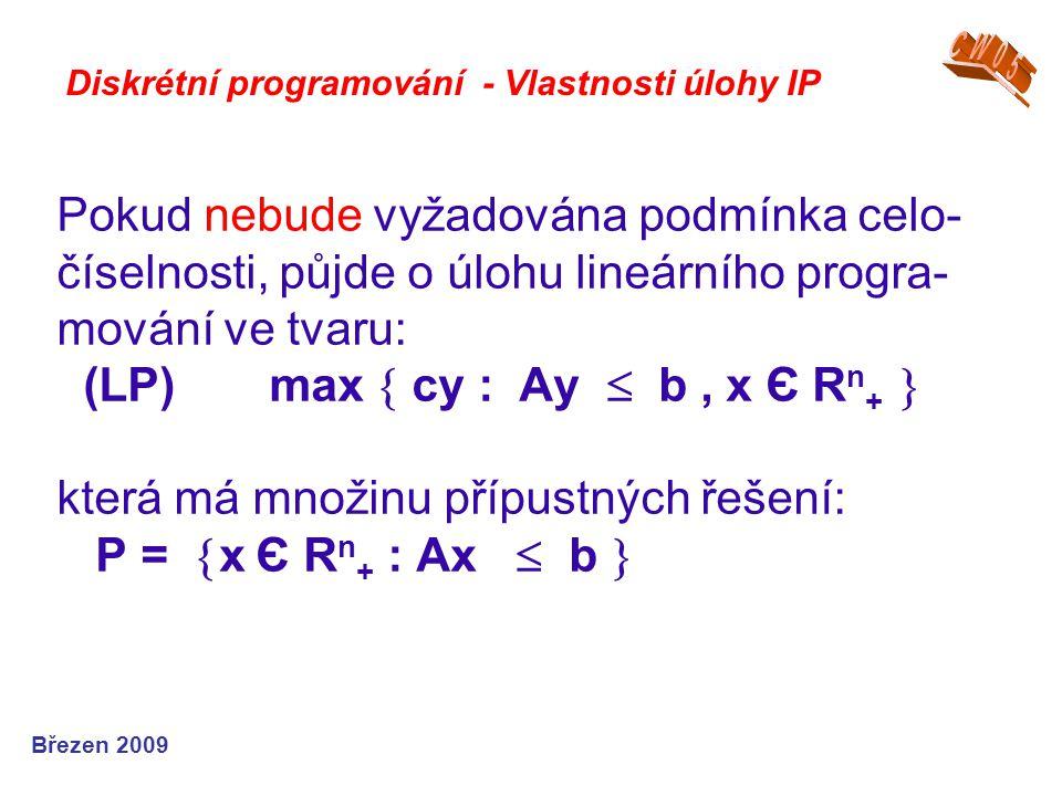 Pokud nebude vyžadována podmínka celo- číselnosti, půjde o úlohu lineárního progra- mování ve tvaru: (LP)max  cy : Ay  b, x Є R n +  která má množi