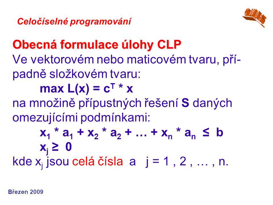 Obecná formulace úlohy CLP Obecná formulace úlohy CLP Ve vektorovém nebo maticovém tvaru, pří- padně složkovém tvaru: max L(x) = c T * x na množině př