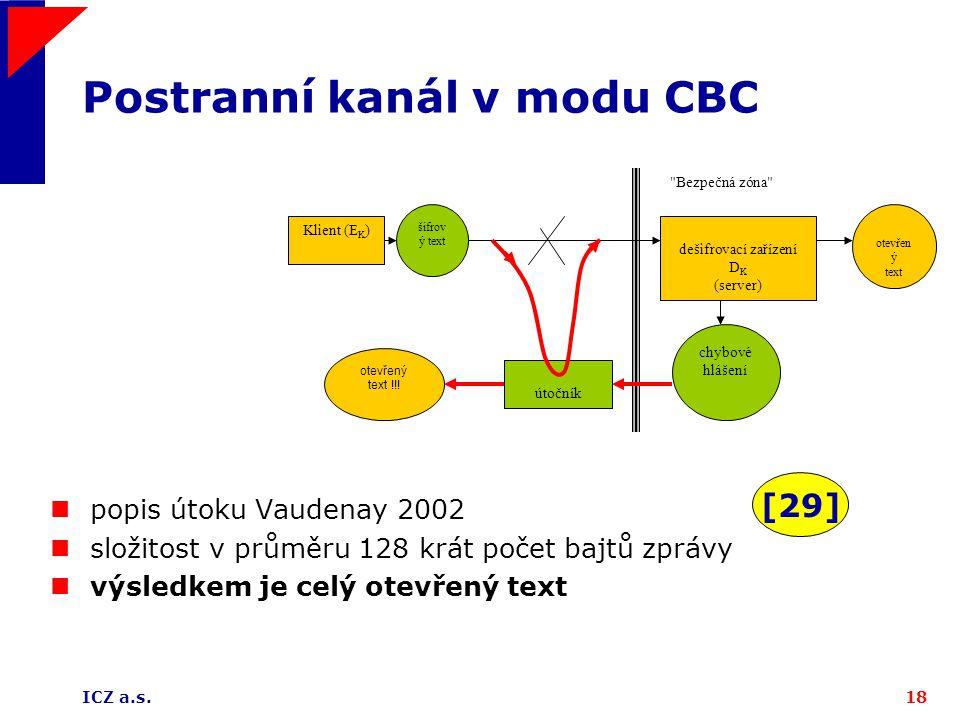ICZ a.s.18 Postranní kanál v modu CBC Bezpečná zóna Klient (E K ) šifrov ý text chybové hlášení dešifrovací zařízení D K (server) otevřen ý text útočník otevřený text !!.