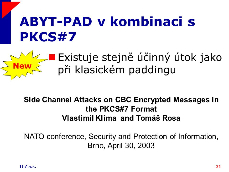 ICZ a.s.21 ABYT-PAD v kombinaci s PKCS#7 Existuje stejně účinný útok jako při klasickém paddingu New Side Channel Attacks on CBC Encrypted Messages in the PKCS#7 Format Vlastimil Klíma and Tomáš Rosa NATO conference, Security and Protection of Information, Brno, April 30, 2003