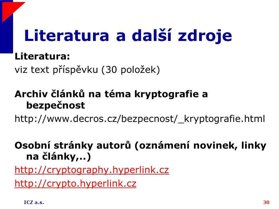 ICZ a.s.30 Literatura a další zdroje Literatura: viz text příspěvku (30 položek) Archiv článků na téma kryptografie a bezpečnost http://www.decros.cz/bezpecnost/_kryptografie.html Osobní stránky autorů (oznámení novinek, linky na články,..) http://cryptography.hyperlink.cz http://crypto.hyperlink.cz
