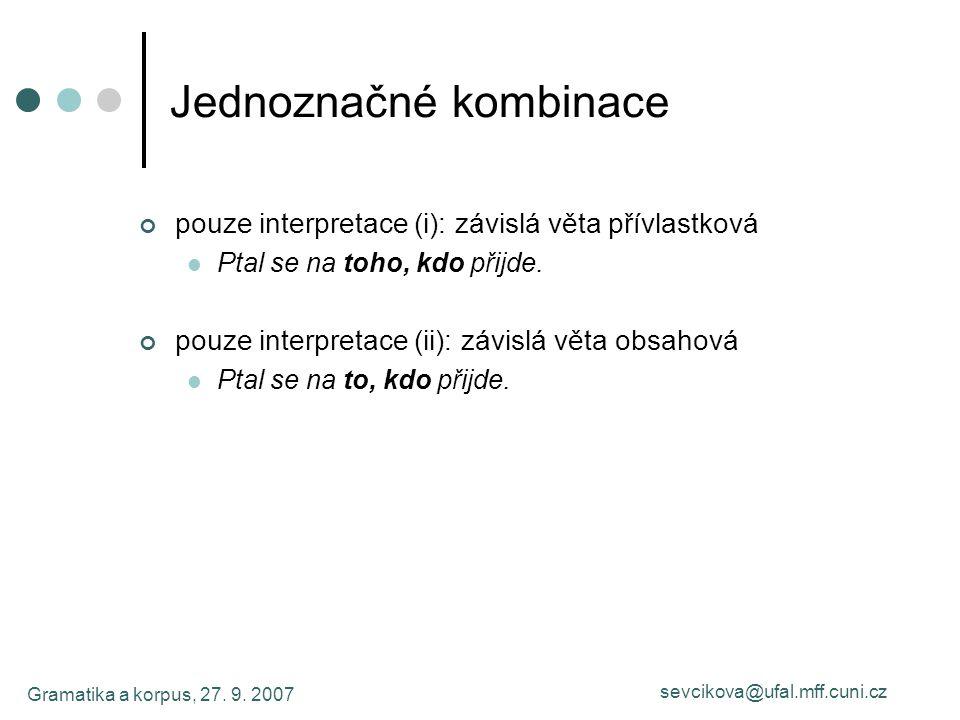 Gramatika a korpus, 27. 9. 2007 sevcikova@ufal.mff.cuni.cz Jednoznačné kombinace pouze interpretace (i): závislá věta přívlastková Ptal se na toho, kd