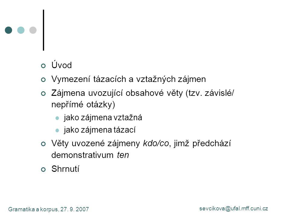 Gramatika a korpus, 27. 9. 2007 sevcikova@ufal.mff.cuni.cz Úvod Vymezení tázacích a vztažných zájmen Zájmena uvozující obsahové věty (tzv. závislé/ ne