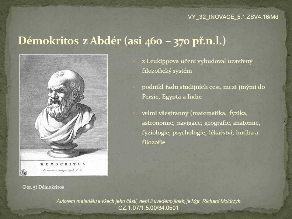 z Leukippova učení vybudoval uzavřený filozofický systém podnikl řadu studijních cest, mezi jinými do Persie, Egypta a Indie velmi všestranný (matematika, fyzika, astronomie, navigace, geografie, anatomie, fyziologie, psychologie, lékařství, hudba a filozofie VY_32_INOVACE_5.1.ZSV4.16/Md Autorem materiálu a všech jeho částí, není-li uvedeno jinak, je Mgr.